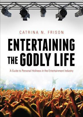 Entertaining the Godly Life: A Guide to Personal Holiness in the Entertainment Industry  by  Catrina Frison