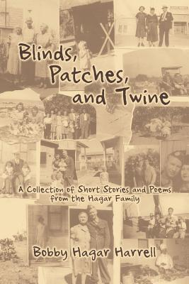 Blinds, Patches and Twine: A Collection of Short Stories and Poems from the Hagar Family  by  Bobby Hagar Harrell