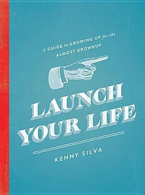 Launch Your Life: A Guide to Growing Up for the Almost Grown Up  by  Kenny Silva