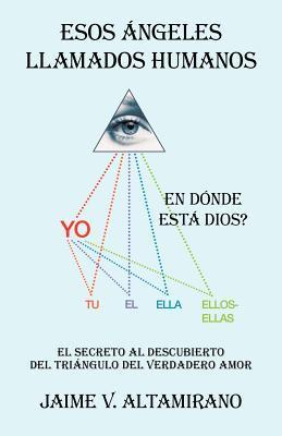 Esos Ngeles Llamados Humanos: En D Nde Est Dios?  by  Jaime V. Altamirano