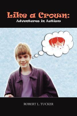 Like a Crown: Adventures in Autism  by  Robert L. Tucker