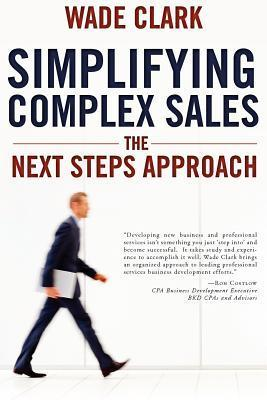 Simplifying Complex Sales: The Next Steps Approach Wade Clark