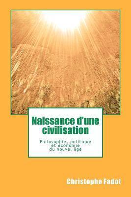 Naissance DUne Civilisation: Philosophie, Politique Et Economie Du Nouvel Age  by  Christophe Fadot