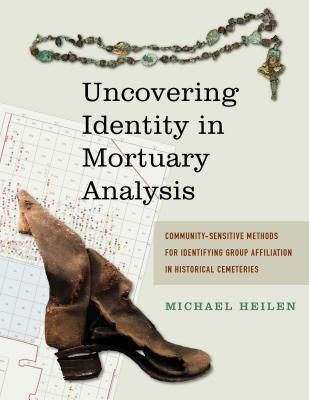 Uncovering Identity in Mortuary Analysis: Community-Sensitive Methods for Identifying Group Affiliation in Historical Cemeteries  by  Michael Heilen