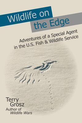 Wildlife on the Edge: Adventures of a Special Agent in the U.S. Fish & Wildlife Service  by  Terry Grosz