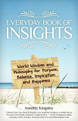 Everyday Book of Insights: World Wisdom and Philosophy for Purpose Balance Inspiration & Happiness  by  Annette Kingsley