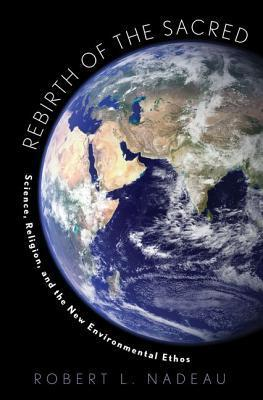 Rebirth of the Sacred: Science, Religion, and the New Environmental Ethos Robert L. Nadeau