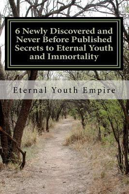 6 Newly Discovered and Never Before Published Secrets to Eternal Youth and Immortality Eternal Youth Empire