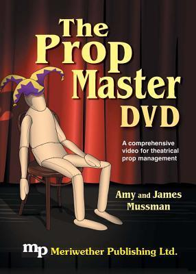 The Prop Master -- DVD: A Comprehensive Video for Theatrical Prop Management Amy Mussman