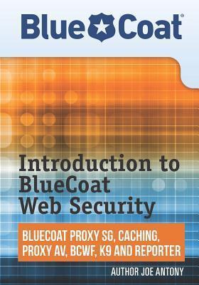 Introduction to Bluecoat Web Security: Bluecoat Proxy Sg, Caching, Anti-Virus, and Reporter  by  Joe Antony