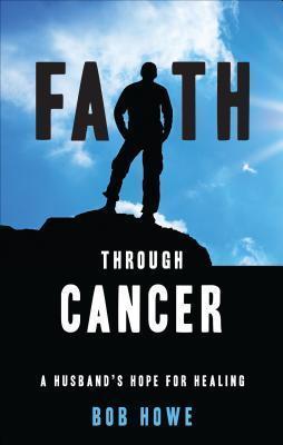 Faith Through Cancer: A Husbands Hope for Healing Bob Howe