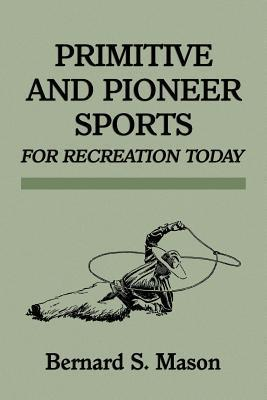 Primitive and Pioneer Sports for Recreation Today Bernard Sterling Mason