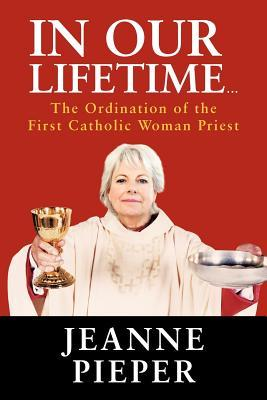 In Our Lifetime...: The Ordination of the First Catholic Woman Priest Jeanne Pieper