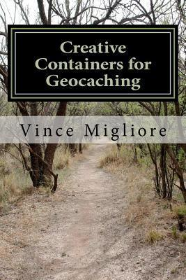 Creative Containers for Geocaching Vince Migliore