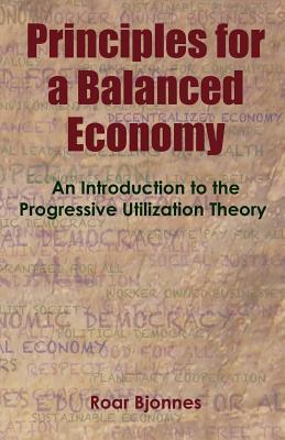 Principles for a Balanced Economy: An Introduction to the Progressive Utilization Theory  by  Roar Bjonnes