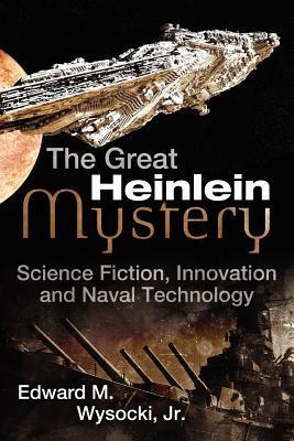 The Great Heinlein Mystery: Science Fiction, Innovation and Naval Technology Edward M. Wysocki Jr.