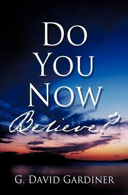 Do You Now Believe? G. David Gardiner