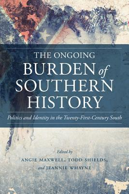 The Ongoing Burden of Southern History: Politics and Identity in the Twenty-First-Century South Angie Maxwell