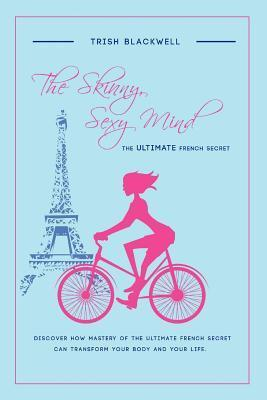 The Skinny, Sexy Mind: The Ultimate French Secret  by  Trish Blackwell