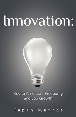 Innovation: Key to Americas Prosperity and Job Growth  by  Tapan Munroe