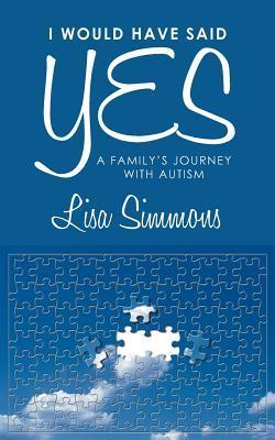 I Would Have Said Yes: A Familys Journey with Autism Lisa Simmons