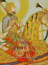 Jewels without Crowns: Mughal Gems in Miniatures  by  Lucien De Guise