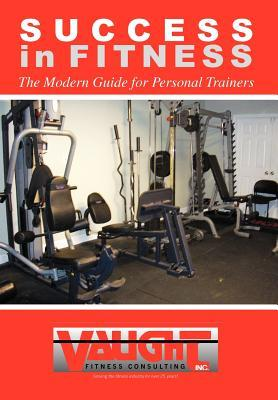 Success in Fitness: The Modern Guide for Personal Trainers Vince Vaught
