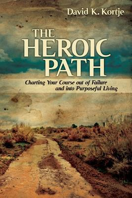The Heroic Path: Charting Your Course Out of Failure and Into Purposeful Living David K. Kortje
