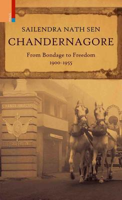 Chandernagore: From Bondage to Freedom Sailendra Nath Sen