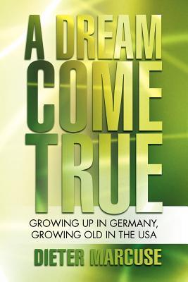 A Dream Come True: Growing Up in Germany, Growing Old in the USA Dieter Marcuse