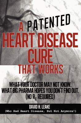 A (Patented) Heart Disease Cure That Works!: What Your Doctor May Not Know. What Big Pharma Hopes You Dont Find Out. David H. Leake