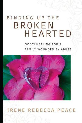 Binding Up the Brokenhearted: Gods Healing for a Family Wounded Abuse by Irene Rebecca Peace