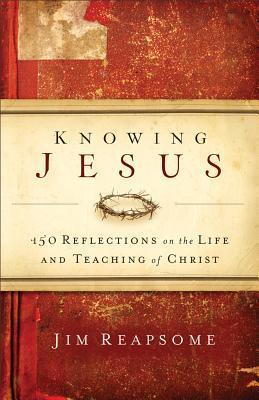 Knowing Jesus: 150 Reflections on the Life and Teaching of Christ  by  James Reapsome