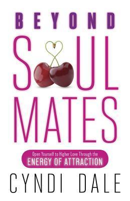 Beyond Soul Mates: Open Yourself to Higher Love Through the Energy of Attraction  by  Cyndi Dale