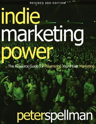 Indie Marketing Power: The Resource Guide for Maximizing Your Music Marketing, 3rd Ed. Peter W. Spellman