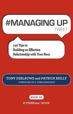 #MANAGING UP tweet Book01: 140 Tips to Building an Effective Relationship with Your Boss  by  Tony Deblauwe