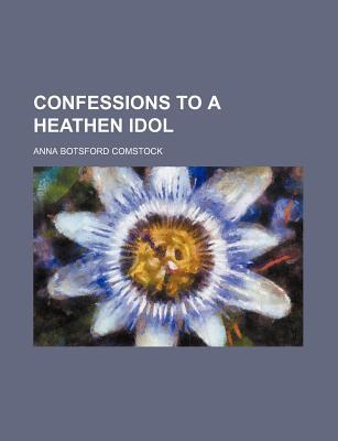 Confessions to a Heathen Idol  by  Anna Botsford Comstock
