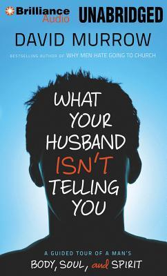 What Your Husband Isnt Telling You: A Guided Tour of a Mans Body, Soul, and Spirit David Murrow