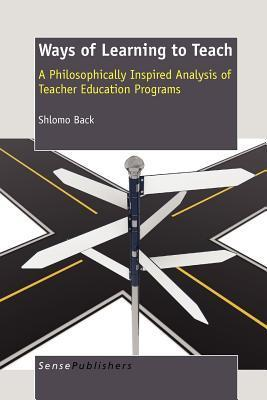 Ways of Learning to Teach: A Philosophically Inspired Analysis of Teacher Education Programs  by  Shlomo Back