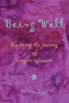 Being Well: Beginning the Journey of Integral Lifework T. Collins Logan