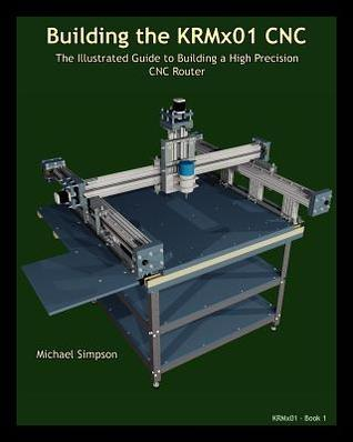 Building the Krmx01 Cnc: The Illustrated Guide to Building a High Precision Cnc Michael Simpson