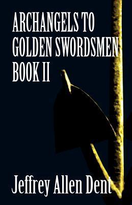 Archangels to Golden Swordsmen: Book II  by  Jeffrey Allen Dent