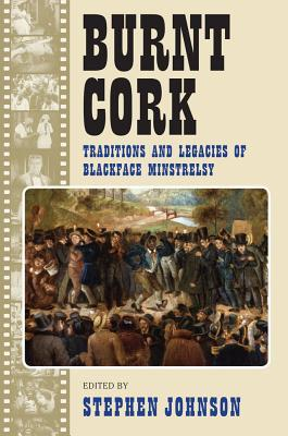 Burnt Cork: Traditions and Legacies of Blackface Minstrelsy  by  Stephen Johnson