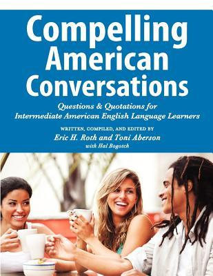 Compelling American Conversations: Questions and Quotations for Intermediate American English Language Learners  by  Eric H. Roth