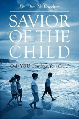 Savior of the Child: Only You Can Save Your Child!  by  Don Bacchus