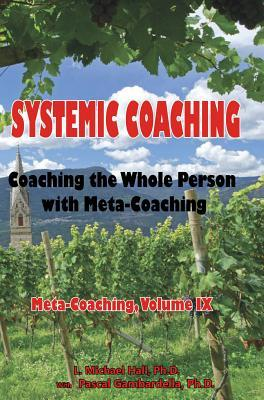Systemic Coaching: Coaching the Whole Person with Meta-Coaching  by  L. Michael Hall