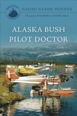 Alaska Bush Pilot Doctor: The Story of Elmer E. Gaede, M.D.  by  Naomi Gaede-Penner