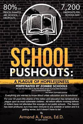School Pushouts: A Plague of Hopelessness Perpetrated Zombie Schools Armand A. Fusco