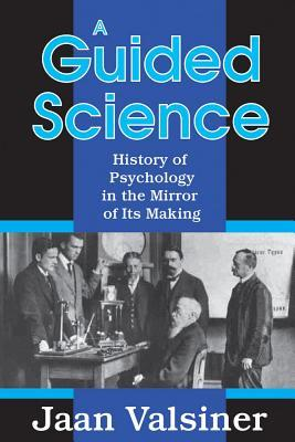 A Guided Science: History of Pscyhology in the Mirror of Its Making Jaan Valsiner