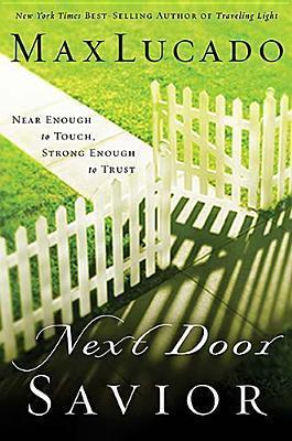 Next Door Savior: Near Enough to Touch, Strong Enough to Trust  by  Max Lucado
